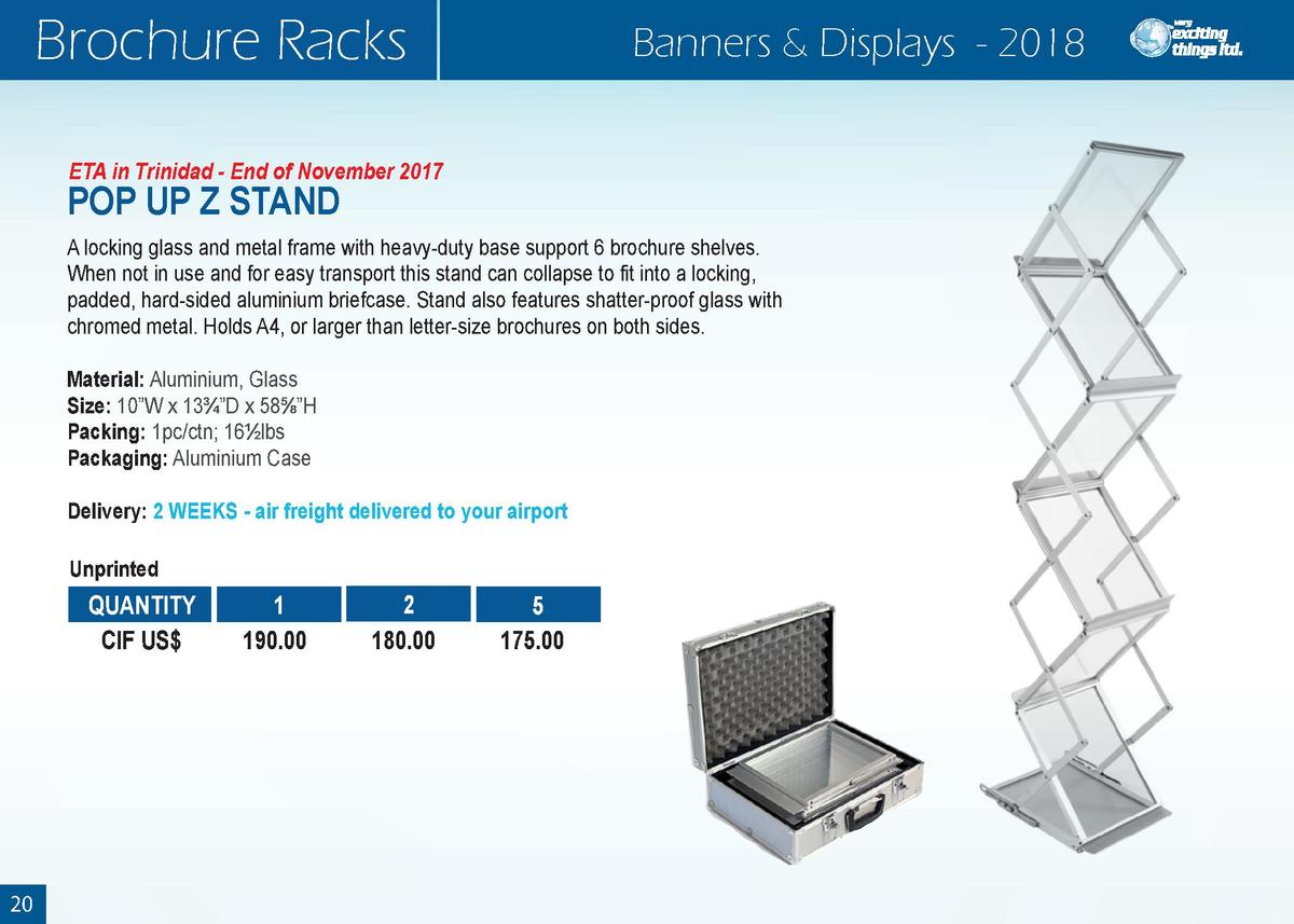Brochure Racks  Banners   Displays - 2018  ETA in Trinidad - End of November 2017  POP UP Z STAND  A locking glass and met...