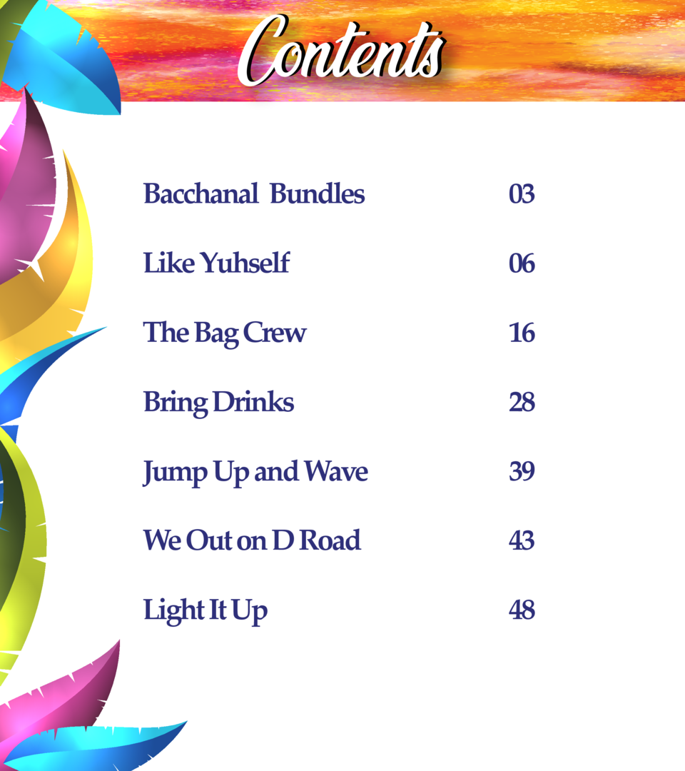 Contents Bacchanal Bundles  03  Like Yuhself  06  The Bag Crew  16  Bring Drinks  28  Jump Up and Wave  39  We Out on D Ro...